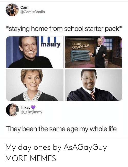 Dank, Jerry Springer, and Life: Cam  @CamlsCoolin  staying home from school starter pack'*  maury  JERRY  SPRINGER  lil kay  @_slimjimmy  They been the same age my whole life My day ones by AsAGayGuy MORE MEMES