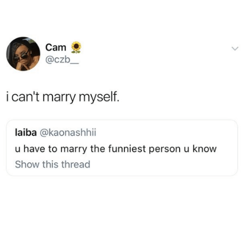 Cam, Show, and Person: Cam  @czb  i can't marry myself  laiba @kaonashhii  u have to marry the funniest person u know  Show this thread