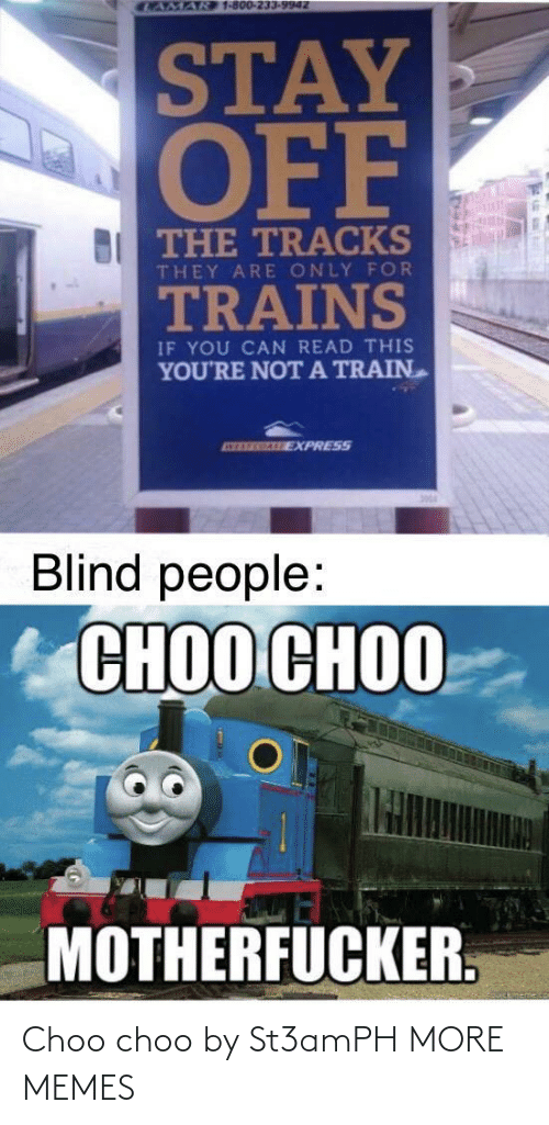 motherfucker: CAMAR 1-800-233-9942  STAY  OFF  BI THE TRACKS  THEY ARE ONLY FOR  TRAINS  IF YOU CAN READ THIS  YOU'RE NOTA TRAIN  ATEREGALE EXPRESS  Blind people:  СНОО СНОО  MOTHERFUCKER. Choo choo by St3amPH MORE MEMES