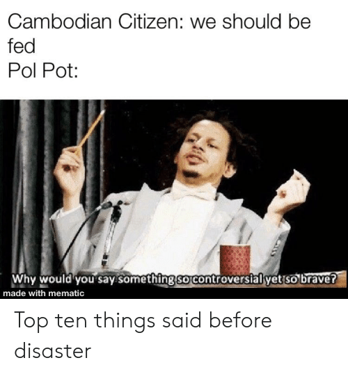Pol Pot: Cambodian Citizen: we should be  fed  Pol Pot:  Why would you say something so controversialyetso brave?  made with mematic Top ten things said before disaster