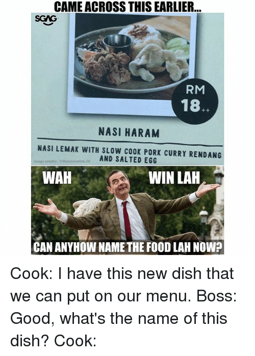 Haram: CAME ACROSS THIS EARLIER  SGAG  RM  18.  NASI HARAM  NASI LEMAK WITH SLOW COOK PORK CURRY RENDANG  AND SALTED EGG  Image credits:  MalcooootmLH  WAH  WIN LAH  CAN ANYHOW NAMETHE FOOD LAH NOW? Cook: I have this new dish that we can put on our menu. Boss: Good, what's the name of this dish? Cook: