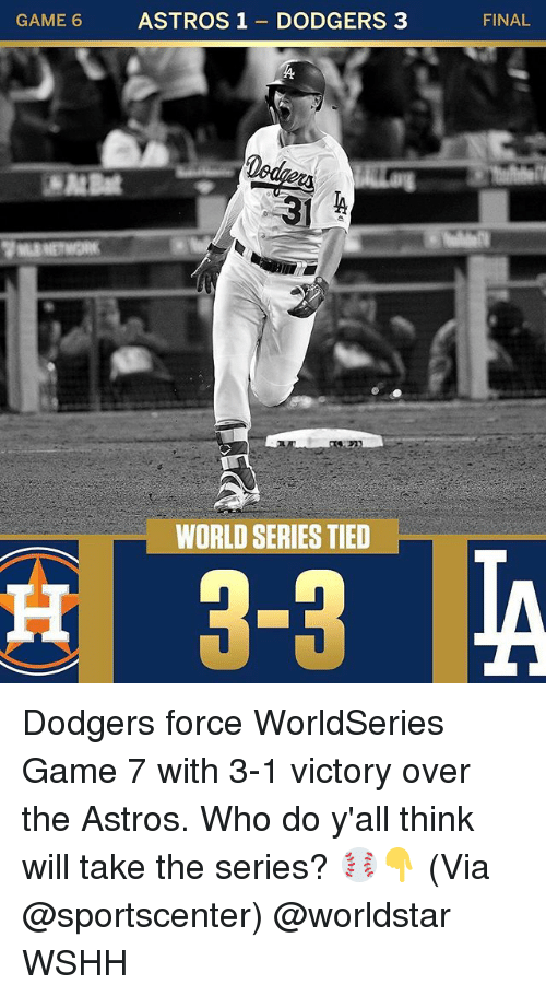 Astros: CAME ASTROS1 DODGERS 3  FINAL  WORLD SERIES TIED Dodgers force WorldSeries Game 7 with 3-1 victory over the Astros. Who do y'all think will take the series? ⚾👇 (Via @sportscenter) @worldstar WSHH