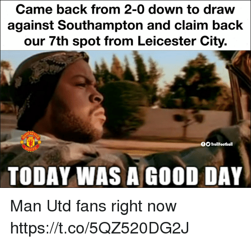 Memes, Good, and Today: Came back from 2-0 down to draw  against Southampton and claim back  our 7th spot from Leicester City.  OOTrollFootball  TODAY WAS A GOOD DAY Man Utd fans right now https://t.co/5QZ520DG2J