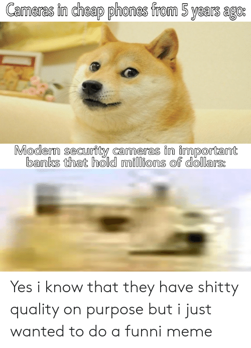 Banks: Cameras in cheap phones from 5 years ago:  Modern security cameras in important  banks that hold millions of dollars: Yes i know that they have shitty quality on purpose but i just wanted to do a funni meme