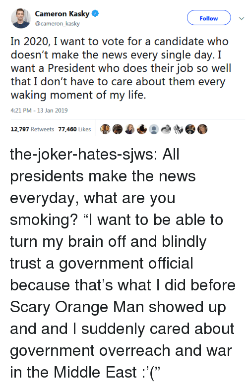"""Joker, Life, and News: Cameron Kasky  @cameron_kasky  Follow )  In 2020, I want to vote for a candidate who  doesn't make the news every single day. I  want a President who does their job so well  that I don't have to care about them every  waking moment of my life.  4:21 PM-13 Jan 2019  12.AM/ Rebwests  '//-AGO} l ikees  馥 the-joker-hates-sjws:  All presidents make the news everyday, what are you smoking?  """"I want to be able to turn my brain off and blindly trust a government official because that's what I did before Scary Orange Man showed up and and I suddenly cared about government overreach and war in the Middle East :'("""""""