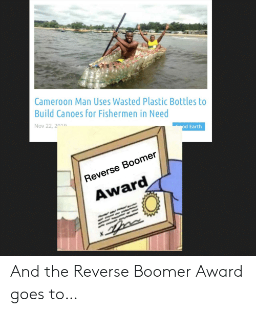 award: Cameroon Man Uses Wasted Plastic Bottles to  Build Canoes for Fishermen in Need  Nov 22, 2010  od Earth  Reverse Boomer  Award And the Reverse Boomer Award goes to…