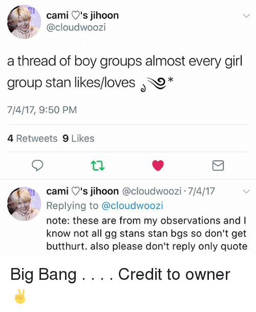 Butthurt, Gg, and Memes: cami V's jihoon  @cloudwoozi  a thread of boy groups almost every girl  group stan likes/loves O*  7/4/17, 9:50 PM  4 Retweets 9 Likes  cami )'s jihoon @cloudwoozi 7/4/17  Replying to @cloudwoozi  note: these are from my observations and I  know not all gg stans stan bgs so don't get  butthurt. also please don't reply only quote Big Bang . . . . Credit to owner✌
