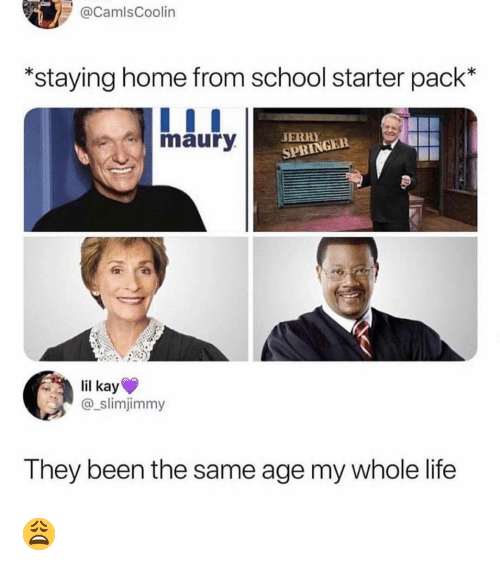 Staying Home: CamlsCoolin  *staying home from school starter pack*  maury  JERHY  SPRINGER  lil kay  @_slimjimmy  They been the same age my whole life 😩
