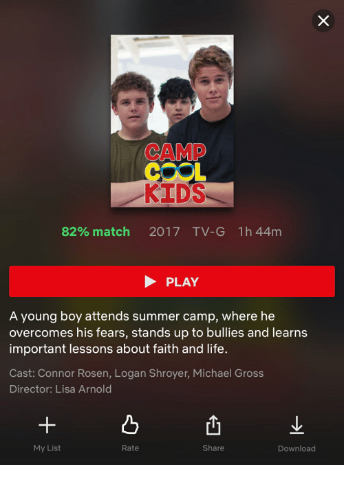 Life, Summer, and Cool: CAMP  COOL  KIDS  82% match  2017  TV-G  1h44m  PLAY  A young boy attends summer camp, where he  overcomes his fears, stands up to bullies and learns  important lessons about faith and life.  Cast: Connor Rosen, Logan Shroyer, Michael Gross  Director: Lisa Arnold  My List  Rate  Share  Download