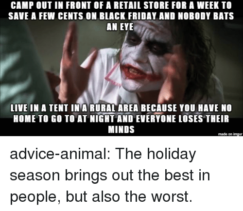 Advice, Black Friday, and Friday: CAMP OUT IN FRONT OF A RETAIL STORE FOR A WEEK TO  SAVE A FEW CENTS ON BLACK FRIDAY AND NOBODY BATS  AN EYE  LIVE IN A TENT IN A RURAL AREA BECAUSE YOU HAVE NO  HOME TO GO TO AT NIGHT AND EVERYONE LOSES THEIR  MINDS  made on imgur advice-animal:  The holiday season brings out the best in people, but also the worst.