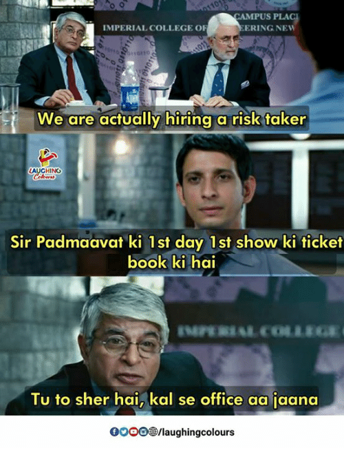 sher: CAMPUS PLA  IMPERIAL COLLEGE OF  ERING NEW  We are actually hiring a risk taker  HING  Sir Padmaavat ki 1st day 1st show ki ticket  ook ki hai  Tu to sher hai, kal se office aa jaana  0OOO®/laughingcolours