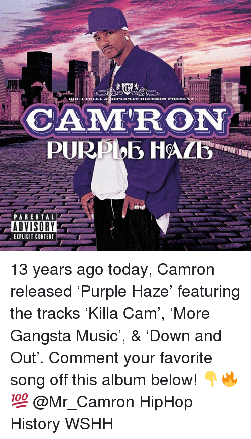 Gangsta, Memes, and Music: CAMRON  PARENTAL  ADVISORY  EXPLICIT CONTENT 13 years ago today, Camron released 'Purple Haze' featuring the tracks 'Killa Cam', 'More Gangsta Music', & 'Down and Out'. Comment your favorite song off this album below! 👇🔥💯 @Mr_Camron HipHop History WSHH