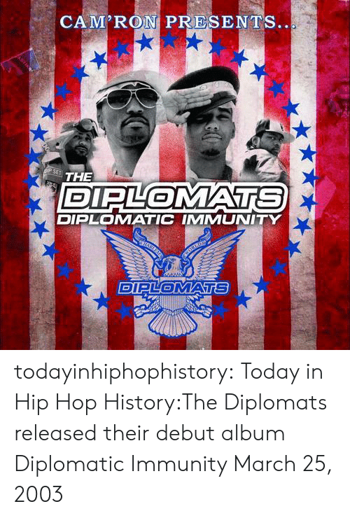 The Diplomats, Tumblr, and Blog: CAM'RON PRESENTS  THE  DIPLOMATS  DIPLOMATIC IMMUNITY  DIPLOMATS todayinhiphophistory:  Today in Hip Hop History:The Diplomats released their debut album Diplomatic Immunity March 25, 2003