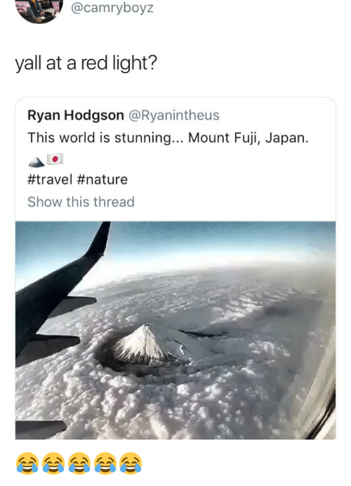 Japan, Nature, and Travel: @camryboyz  yall at a red light?  Ryan Hodgson @Ryanintheus  This world is stunning... Mount Fuji, Japan.  #travel #nature  Show this thread 😂😂😂😂😂