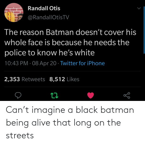 Streets: Can't imagine a black batman being alive that long on the streets