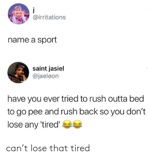 tired: can't lose that tired