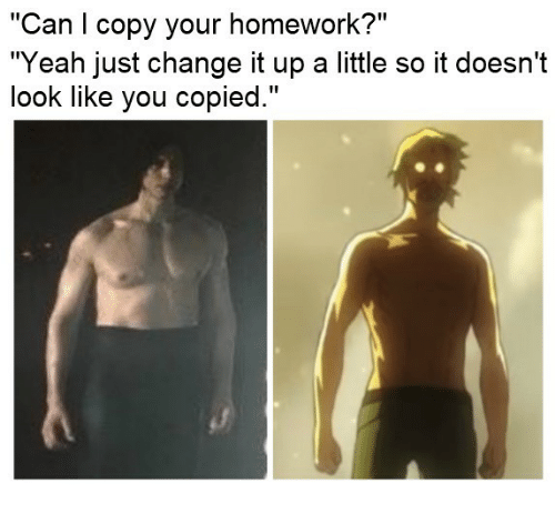 """Yeah, Homework, and Change: """"Can copy your homework?""""  """"Yeah just change it up a little so it doesn't  look like you copied."""""""