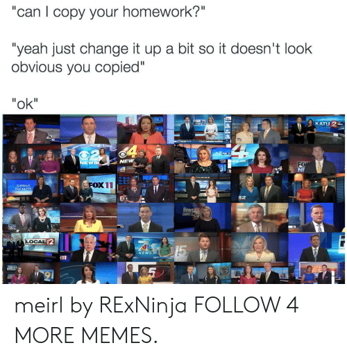 """Copied: """"can copy your homework?""""  """"yeah just change it up a bit so it doesn't look  obvious you copied""""  """"ok""""  FOX 29  KATU 2b  33  O-C9  NEW  NEWS  FO  NI  FOX 11  GETTING  THE FACTS  2  835  News  MBI  WARH  12  LOCAL 2  15  NEWS  FOXT  11  9 meirl by RExNinja FOLLOW 4 MORE MEMES."""