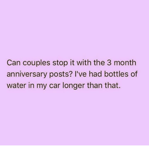 Relationships, Water, and Car: Can couples stop it with the 3 month  anniversary posts? I've had bottles of  water in my car longer than that.