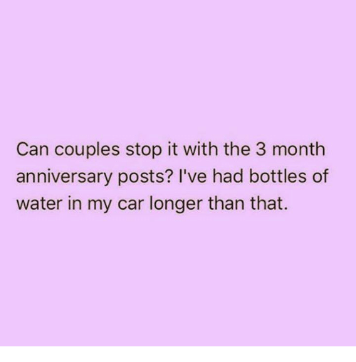Funny, Tumblr, and Water: Can couples stop it with the 3 month  anniversary posts? I've had bottles of  water in my car longer than that.
