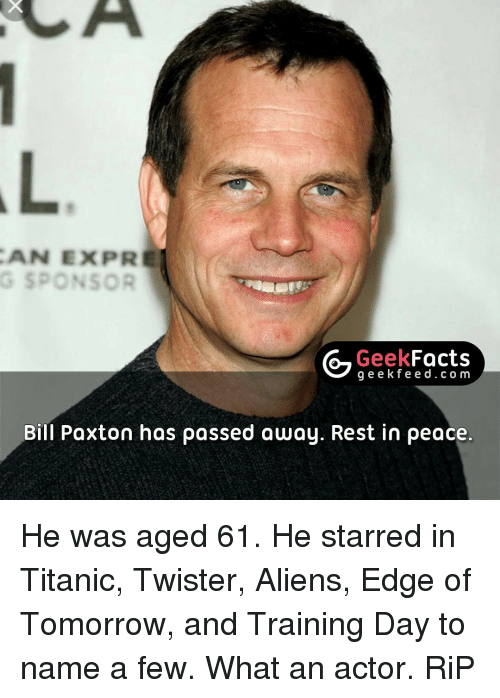 Memes, Twister, and 🤖: CAN EXPR  G SPONSOR  Geek  Facts  g e e k f Bill Paxton has passed away. Rest in peace. He was aged 61. He starred in Titanic, Twister, Aliens, Edge of Tomorrow, and Training Day to name a few. What an actor. RiP