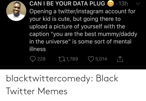 "Cute, Instagram, and Memes: CAN I BE YOUR DATA PLUG O - 13h  Opening a twitter/instagram account for  your kid is cute, but going there to  upload a picture of yourself with the  caption ""you are the best mummy/daddy  in the universe"" is some sort of mental  illness  O 228  ♡ 5,014  271,789 blacktwittercomedy:  Black Twitter Memes"