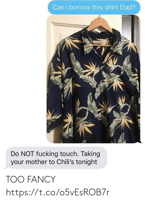 Chilis, Dad, and Fucking: Can i borrow this shirt Dad?  Do NOT fucking touch. Taking  your mother to Chili's tonight TOO FANCY https://t.co/o5vEsROB7r