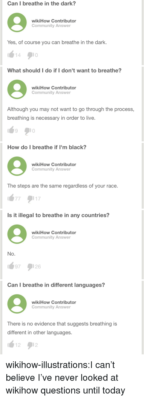 Community, Target, and Tumblr: Can I breathe in the dark?  wikiHow Contributor  Community Answer  Yes, of course you can breathe in the dark.  14   What should I do if I don't want to breathe?  wikiHow Contributor  Community Answer  Although you may not want to go through the process,  breathing is necessary in order to live.   How do I breathe if I'm black?  wikiHow Contributor  Community Answer  The steps are the same regardless of your race.  16:7  17   Is it illegal to breathe in any countries?  wikiHow Contributor  Community Answer  No.  97 ) 26   Can I breathe in different languages?  wikiHow Contributor  Community Answer  There is no evidence that suggests breathing is  different in other languages.  1212 wikihow-illustrations:I can't believe I've never looked at wikihow questions until today
