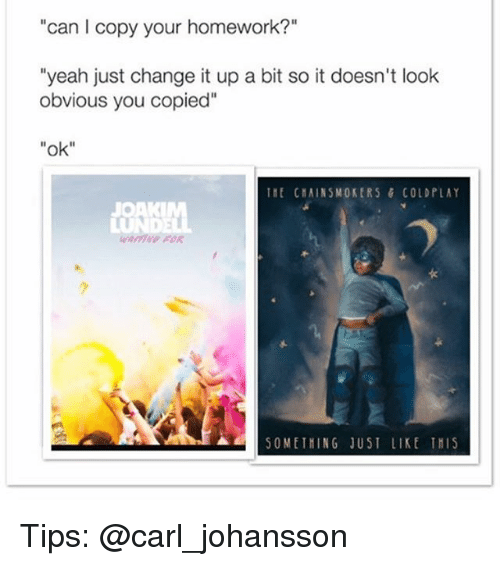 """Coldplay: can I copy your homework?""""  """"yeah just change it up a bit so it doesn't look  obvious you copied""""  """"ok  It ChAINSMOKERS & COLDPLAY  JOAK  ▲a   SOMETHING JUST LIKE TMIS  50WETMING JUST LIKE Tit15 Tips: @carl_johansson"""