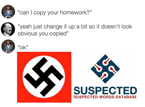 """Yeah, Homework, and Change: """"can I copy your homework?""""  """"yeah just change it up a bit so it doesn't look  obvious you copied""""  """"ok""""  SUSPECTED  SUSPECTED WORDS DATABASE"""