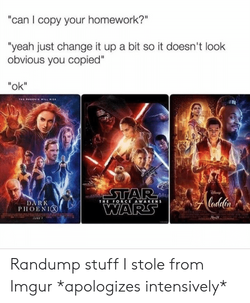 "Yeah, Imgur, and Stuff: can I copy your homework?""  ""yeah just change it up a bit so it doesn't look  obvious you copied""  ""ok""  THE FORCE AWAKENS  DARK  PHOENIC Randump stuff I stole from Imgur *apologizes intensively*"