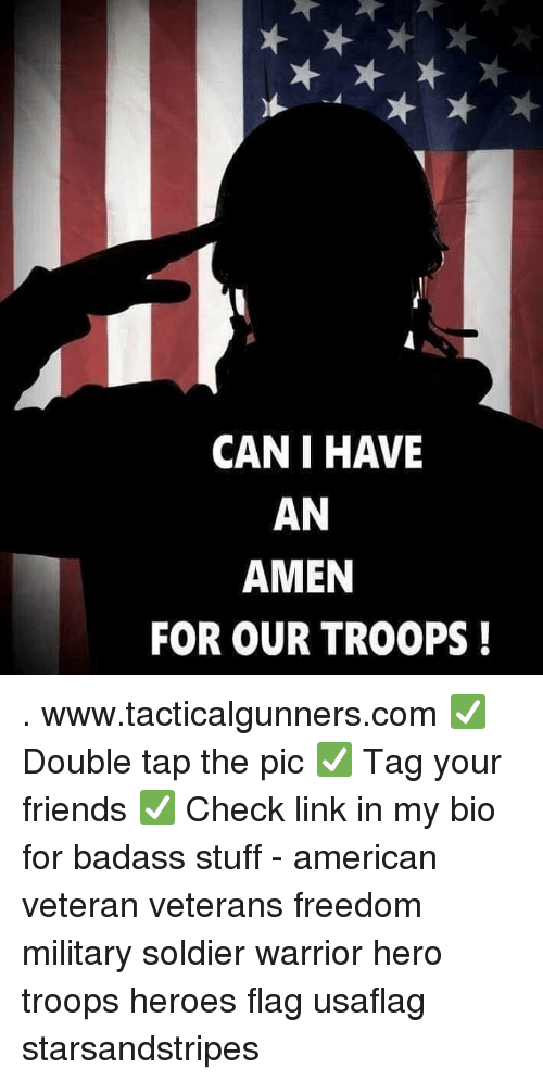 Friends, Memes, and American: CAN I HAVE  AN  AMEN  FOR OUR TROOPS! . www.tacticalgunners.com ✅ Double tap the pic ✅ Tag your friends ✅ Check link in my bio for badass stuff - american veteran veterans freedom military soldier warrior hero troops heroes flag usaflag starsandstripes