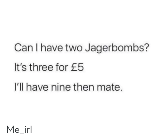 nine: Can I have two Jagerbombs?  It's three for £5  I'll have nine then mate. Me_irl