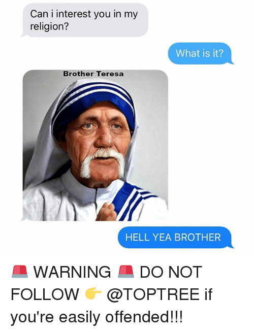 Memes, What Is, and Hell: Can i interest you in my  religion?  What is it?  Brother Teresa  HELL YEA BROTHER 🚨 WARNING 🚨 DO NOT FOLLOW 👉 @TOPTREE if you're easily offended!!!