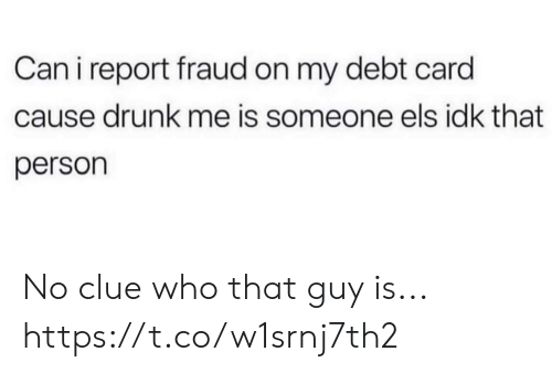 Drunk, Funny, and Clue: Can i report fraud on my debt card  cause drunk me is someone els idk that  person No clue who that guy is... https://t.co/w1srnj7th2
