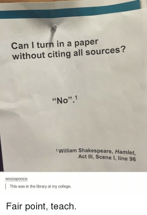 """College, Hamlet, and Shakespeare: Can I turn in a paper  without citing all sources?  """"No"""".1  1 William Shakespeare, Hamlet,  Act III, Scene I, line 96  woozapooza  This was in the library at my college. Fair point, teach."""
