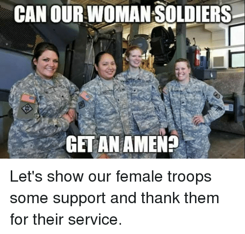 Memes, Soldiers, and 🤖: CAN OURWOMAN SOLDIERS  GET AN AMEN? Let's show our female troops some support and thank them for their service.
