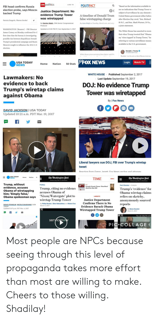 "cnn.com, Fbi, and Head: CAN  politics  LIVE TVPOLITIFACT  Q  FBI head confirms Russia  election probe, says Moscov  backed Trump  Justice Department: No  evidence Trump Tower A timeline of Donald Trum United States government either befor  ""Based on the information available to  see no indications that Trump Tower w  subject of surveillance by any element  0  was wiretapped  false wiretapping charge r Election Day 2016,"" Sen. Richard  Patricia Zengerle, Warren Strobel  R_N.С., and Sen. Mark Warner, D-Va  a joint statement  By Deirdre Walsh, CNN Senior Congressional  By Jana Heigl on Tuesday, March 21st, 2017 at 3  WASHINGTON (Reuters FBI Director Updated at 5:50 PM ET, Sun September 3, 2017  James Comey on Monday confirmed for tl  first time that the bureau is investigating  possible ties between Republican Donald  Trump's presidential campaign and Russia  Moscow sought to influence the 2016 U.s  election.  The White House has asserted in recen  that when Trump tweeted that ""Obama  my 'wires tapped' in Trump Tower,"" he  referring to various surveillance measu  available to the U.S. government  Donald J. Trump  rump  White House press secretary Sean Spicer said Pr  FOX NEWS  Login Watch TV  Home Nation 50 State  WHITE HOUSE Published September 2, 2017  .Last Update September 19, 2017  Lawmakers: No  evidence to back  Trump's wiretap claims  against Obama  DOJ: No evidence Trump  Tower was wiretapped  By 