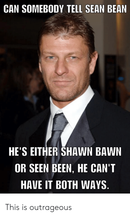 Outrageous: CAN SOMEBODY TELL SEAN BEAN  HE'S EITHER SHAWN BAWN  OR SEEN BEEN, HE CAN'T  HAVE IT BOTH WAYS This is outrageous
