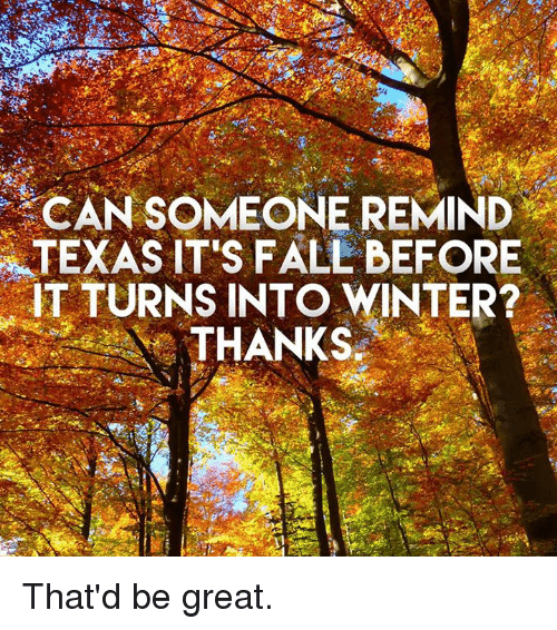 Fall, Winter, and Texas: CAN SOMEONE REMIND  TEXAS IT'S FALL BEFORE  TURNS INTO WINTER?  THANKS That'd be great.