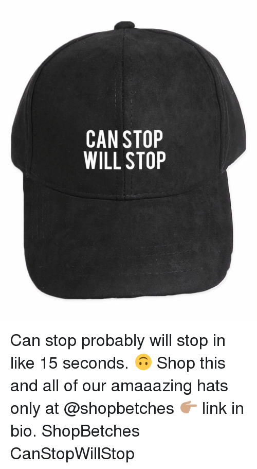 Girl Memes, Links, and Shop: CAN STOP  WILL STOP Can stop probably will stop in like 15 seconds. 🙃 Shop this and all of our amaaazing hats only at @shopbetches 👉🏽 link in bio. ShopBetches CanStopWillStop