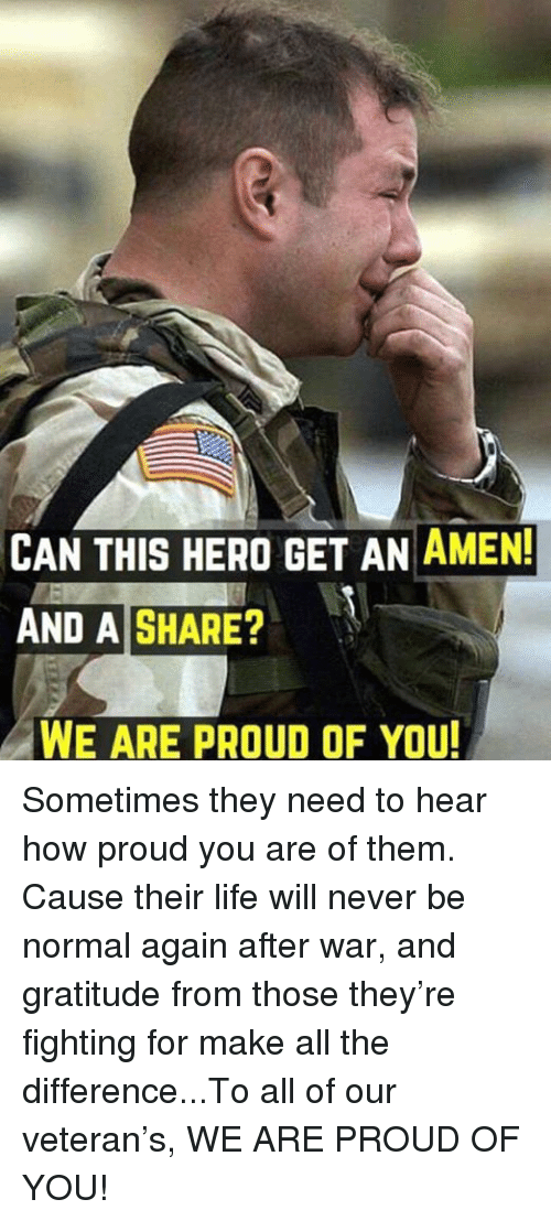 Life, Memes, and Proud: CAN THIS HERO GET AN AMEN  AND A SHARE?  WE ARE PROUD OF YOU Sometimes they need to hear how proud you are of them. Cause their life will never be normal again after war, and gratitude from those they're fighting for make all the difference...To all of our veteran's, WE ARE PROUD OF YOU!