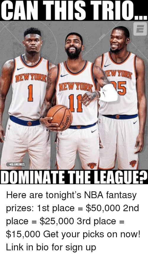 Nba, New York, and Link: CAN THIS TRIO  NEW YORK  NEWYOR  @MBAMEMESİ  DOMINATE THE LEAGUE? Here are tonight's NBA fantasy prizes: 1st place = $50,000 2nd place = $25,000 3rd place = $15,000 Get your picks on now! Link in bio for sign up