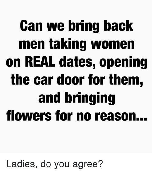 Memes, Flowers, and Women: Can we bring back  men ta King women  on REAL dates, opening  the car door for them,  and bringing  flowers for no reason... Ladies, do you agree?
