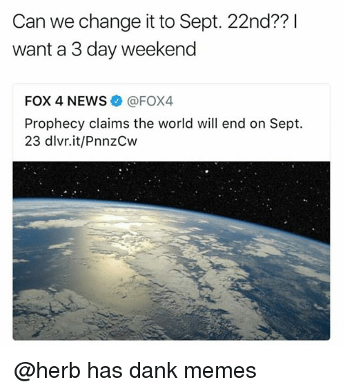 Dank, Memes, and News: Can we change it to Sept. 22nd?? I  want a 3 day weekend  FOX 4 NEWS @FOX4  Prophecy claims the world will end on Sept.  23 dlvr.it/PnnzCw @herb has dank memes