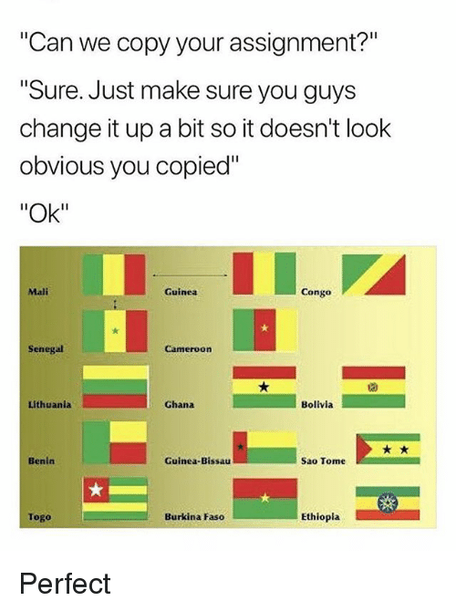 "Ghana, Lithuania, and Change: ""Can we copy your assignment?""  Sure. Just make sure you guys  change it up a bit so it doesn't look  obvious you copied""  ""Ok""  Mali  Guinea  Congo  Senegal  Cameroon  Lithuania  Ghana  Bolivia  Benin  Guinea-Bissau  Sao Tome  Togo  Burkina Faso  Ethiopla Perfect"