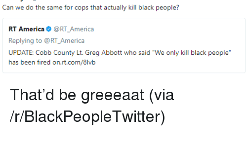 """America, Blackpeopletwitter, and Black: Can we do the same for cops that actually kill black people?  RT America@RT_America  Replying to @RT_America  UPDATE: Cobb County Lt. Greg Abbott who said """"We only kill black people  ias txm firexi orLri.cx/8lvii <p>That&rsquo;d be greeeaat (via /r/BlackPeopleTwitter)</p>"""