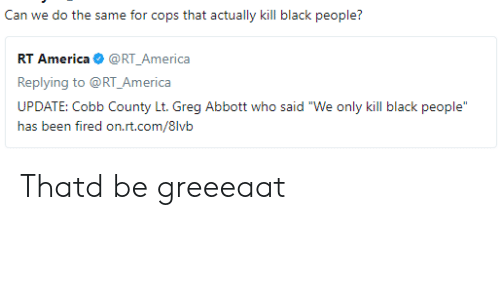 """America, Black, and Black People: Can we do the same for cops that actually kill black people?  RT America@RT_America  Replying to @RT_America  UPDATE: Cobb County Lt. Greg Abbott who said """"We only kill black people  ias txm firexi orLri.cx/8lvii Thatd be greeeaat"""