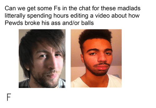Ass, Chat, and Video: Can we get some Fs in the chat for these madlads  litterally spending hours editing a video about how  Pewds broke his ass and/or balls F