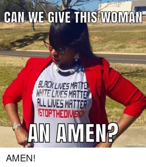 Memes, White, and 🤖: CAN WE GIVE THIS WOMAN  LCK LIVESMATTE  WHITE LIVES MATTE  RLL LIVES MRTTER  STOPTHEDIVS  AN AMEN  mematic.net AMEN!
